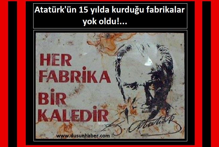 ATATÜRK'ÜN 15 YILDA KURDUĞU FABRİKALAR YOK OLDU!